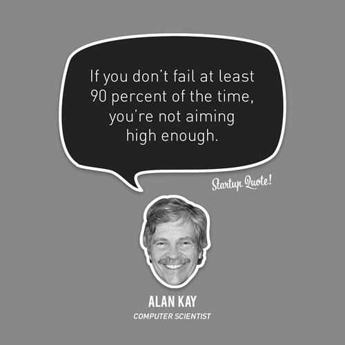 If you don't fail at least 90 percent of the time, you're not aiming high enough. - Alan Kay