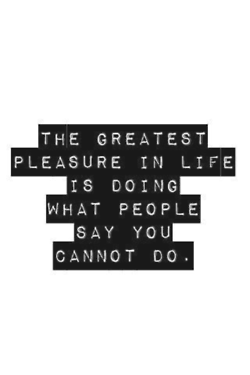 The greatest pleasure in life is doing what people say you cannot do. - Walter Bagehot