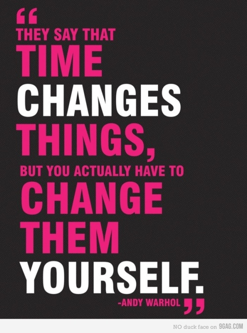They say that time changes things, but you actually have to change them yourself. - Andy Warhol
