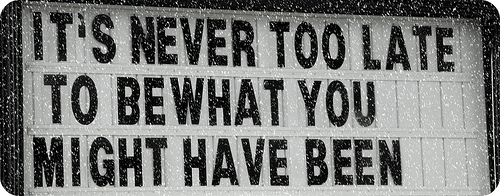 It's never too late to be what you might have been - George Eliot