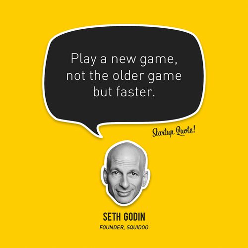 Play a new game, not the older game but faster Seth Godin