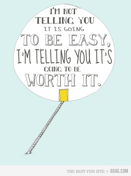I'm not telling you it is going to be easy, I'm telling you it's going to be worth it.