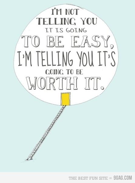 I'm not telling you it is going to be easy, I'm telling you it's going to be worth it.