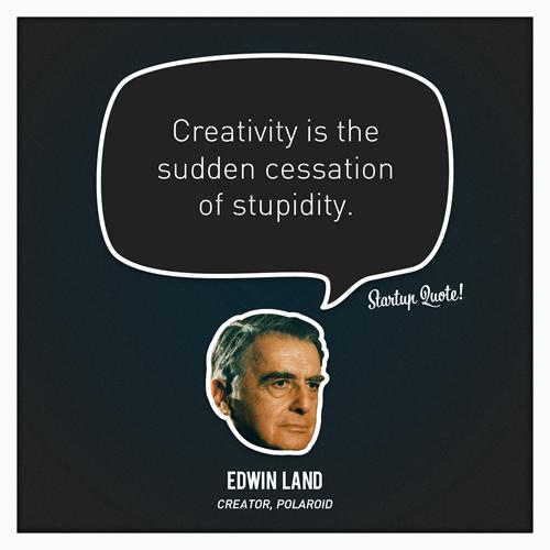 Creativity is the sudden cessation of stupidity - Edwin Land