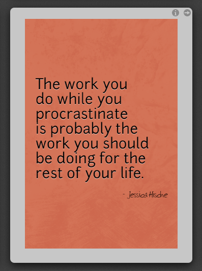 The work you do while you procrastinate is probably the work you should be doing for the rest of your life. - Jessica Hische