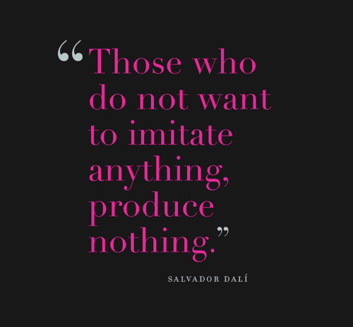 Those who do not want to imitate anything, produce nothing. Salvador Dali