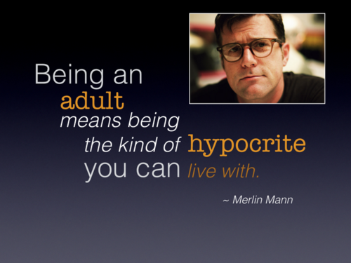 Being an adult means being the kind of hypocrite you can live with. - Merlin Mann