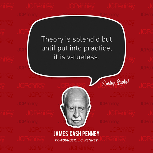 Theory is splended but until you put it into practice it is valueless James Cash Penney