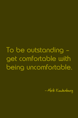 To be outstanding – get comfortable with being uncomfortable. - Alrik Koudenburg