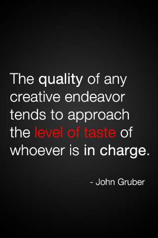 The quality of any creative endeavor tends to approach the level of taste of whoever is in charge. - John Gruber