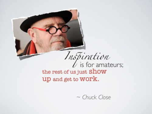 Inspiration is for amateurs; the rest of us just show up and get to work. - Chuck Close