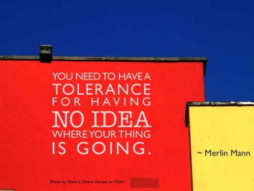 You need to have a tolerance for having no idea where your thing is going. - Merlin Mann (Hat tip to Todd Chandler)