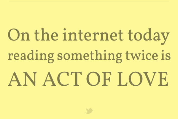 On the internet today reading something twice is an act of love