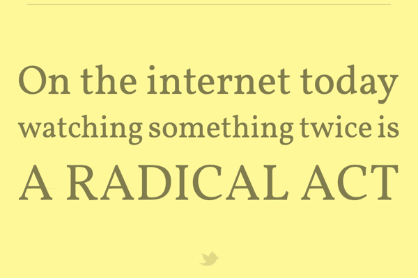 On the internet today watching something twice is a radical act - Robin Slone